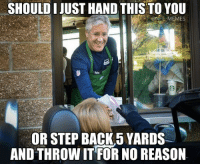 Pete Carroll Logic: SHOULD JUST HAND THIS TO YOU  @NFL MEMES  OR STEP BACK 5 YARDS  AND THROW IT FOR NO REASON Pete Carroll Logic