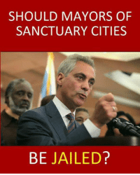 What do you think?: SHOULD MAYORS OF  SANCTUARY CITIES  BE JAILED? What do you think?