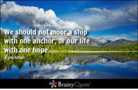Life, Memes, and Http: should moor Ship  with one anchor or our life  with one hope.  Epictetus  Brainy  Quote We should not moor a ship with one anchor, or our life with one hope. - Epictetus http://buff.ly/1vBXGSi
