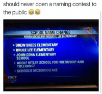 Funny, Internet, and John Cena: should never open a naming contest to  the public  SCHOOL NAME CHANGE  NOMINATIONS FOR ROBERTE LEEELEMENTARY  DREW BREES ELEMENTARY  BRUCE LEE ELEMENTARY  JOHN CENA ELEMENTARY  SCHOOL  ADOLF HITLER SCHOOL FOR FRIENDSHIP AND  TOLERANCE  SCHOOLIE MCSCHOOLFACE  FOX7  80 I love the Internet 😂😂