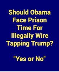 """Should Obama  Face Prison  Time For  Illegally Wire  Tapping Trump?  """"Yes or No"""" Absolutely!"""