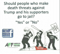 """Facebook, Jail, and Memes: Should people who make  death threats against  Trump and his supporters  go to jail?  """"Yes"""" or """"No""""  NATION  IN  DISTRESS  like us on  facebook  STOP  HATE  AMERICAS  FREEDOM  FIGHTERS  MARE Should people who make death threats to #Trump and his supporters go to jail? #TrumpPence2016"""