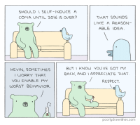 Memes, Appreciate, and Indeed: SHOULD SELF-INDUCE A  COMA UNTIL 2016 IS OVER?  THAT SOUNDS  LIKE A REASON  ABLE IDEA  BUT I KNOW YOU VE GOT MY  KEVIN, SOMETIMES  BACK, AND I APPRECIATE THAT.  I WORRY THAT  YOU ENABLE MY  RESPECT.  WORST BEHAVIOR  poorly drawnlines.com This year has indeed been unbearable...  Via: Poorly Drawn Lines