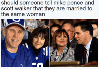 Who wants to tell them?: should someone tell mike pence and  scott walker that they are married to  the same woman Who wants to tell them?