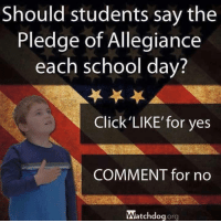 Click, Memes, and School: Should students say the  Pledge of Allegiance  each school day?  Click LIKE for yes  COMMENT for no  Watchdog  org Follow us for more at American Freedom