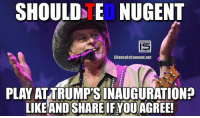 Memes, Ted, and Ted Nugent: SHOULD TED NUGENT  SilencelsConsent net  PLAY ATTRUMPSINAUGURATION?  LIKE AND SHARE FYOUAGREE! YES / NO?