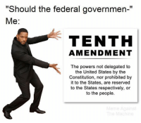 "Memes, Constitution, and United: ""Should the federal governmen-""  Me:  TENTH  AMENDMENT  The powers not delegated to  the United States by the  Constitution, nor prohibited by  it to the States, are reserved  to the States respectively, or  to the people. 👍🏻 (LC)"