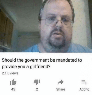 Girlfriend, Government, and MeIRL: Should the government be mandated to  provide you a girlfriend?  2.1K views  Add to  Share  45  2 meirl