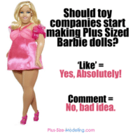 What do y'all think?: Should toy  companies start  making Plus Sized  Barbie dolls?  Like  z  Yes, Absolutely!  Comment  No, bad idea.  Plus-size-Modeling.com What do y'all think?