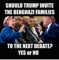 SHOULD TRUMP INVITE  THE BENGHAZI FAMILIES  TO THE NEXT DEBATED  YES or NO