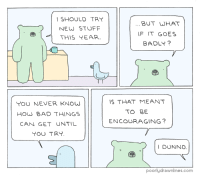 Bad, Target, and Tumblr: SHOULD TRY  NEW STUFF  THIS EAR  BUT WHAT  IF IT GOES  BADLY  YOU NEVER KNOW  HOW BAD THINGS  CAN GET UNTIL  YOU TRY  S THAT MEANT  TO BE  ENCOURAGING?  IDUNNO  poorlydrawnlines.com pdlcomics: New Stuff