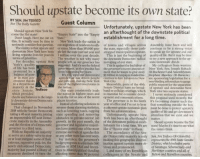 "Amazon, Life, and New York: Should upstate become its own state?  BY SEN. JIM TEDISCO  For The Daily Gazette  Guest Column  Unfortunately, upstate New York has been  establishment for a long time  of towns and villages across  Should upstate New York be-  te"" into the ""Empty an afterthought of the downstate political  come the 51st state?  Don't laugh. Here me out on  this. It actually may be time to  ly consider that question.  The reality is that upstate and  State  New York leads the nation in  out-migration of residents to oth-  er states. More than 189,000 peo-  Assembly, have been and will  continue to be a strong voice  downstate New York have been ple left the state just last year and strapped municipalities upstate. to speak up for upstate and our  living separate lives for years in 1 million over the past decade. This is just the beginning of quality of life. But it may be time  to try a new approach to the up-  the state, especially those cash-  terms of priorities  The weather is not why many  people left, as our governor has  suggested. And it's not the federal  government, as this exodus has  the downstate Democrats' radical  reshaping of our state  For decades, upstate New  York's quality  of life has been  protected by a  balance of pow  er in state gov  ernment thanks  to a Republican  majority in the  state Senate, Tedisco  which provided  state/downstate divid  This is against the backdrop of  the governor's recent announce-  ment that he wants to give away  It's the extreme downstate$3 billion in taxpayer-funded in-  agenda that has driven people centives to lure Amazon to New  My colleagues from western  New York, Sen. Joseph Robach  (R-Rochester) and Assemblyman  Stephen Hawley (R-Batavia)  are sponsoring legislation for a  non-binding referendum to gauge  public support for the separation  of upstate and downstate New  been happening for years  and jobs out, making New York  one of the highest taxed states in  York City  Meanwhile, parts of the 49th  Senate District have no broad-  the nation  Our state consistently leads band or cellular coverage, which York into two separate states  the nation in highest taxes and  is on the list as one of the worst  is essential for economic devel  I never seriously considered  it's becoming clearer each day  checks and balances to the large-  opment and communications.  this proposal until recently. But  downstate-driven Democratic  places to retire.  Instead of offering solutions to  reverse those alarming statistics,  such as lowering taxes, capping  The governor is in his ninth  year of office and I've yet to hear  a coherent upstate economic plan  leadership  that something outside the box  must be done to protect upstate's  quality of life and get downstate's  matter  That changed in November  2018 with the Senate Democrats  taking a 40-seat majority, joining state spending and removing Unfortunately, upstate New attention that we exist and we  an impenetrable 107-seat Demo-  cratic majority in the Assembly growth, in the past month, the of the downstate political estab- Shouldupstate become the Slst  and the election of a Democratic governor and legislative majori- lishment for a long time. We are state? Maybe it's time to see what  governor to a third term.  from his administration  obstacles to private-sector job  York has been an afterthought  ties have passed one of the most like  flyover state"" to them. the voters think.  With no Republican majority  to serve as a safety valve to stop  or at least mitigate some of their  extreme and radical agendas this  or any other state has ever seen.  For instance, the governor's  The ascendancy of the Sen  ate Democratic majority is only  making this geographic discrim-  Sen. Jim Tedisco (R-Glenville)  represents the 49th State Senate  extreme, regressive policies, the budget proposes to eliminate $60 ination against upstate more ob- District, which includes parts  of Saratoga, Schenectady and  majority has passed a litany of tives to Municipalities) funding I, and many of my Republican Herkimer counties and all of  measures destined to turn the affecting more than 90 percent colleagues in the Senate and Fulton and Hamilton counties  newly emboldened Democratic  million in AIM (Aid and Incen-  vious and pronounced"