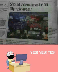 Be Like, Meme, and Memes: Should videogames be an  setter Ute  letter World  eft Throw  Olympic event?  YES! YES! YES! Twitter: BLB247 Snapchat : BELIKEBRO.COM belikebro sarcasm meme Follow @be.like.bro
