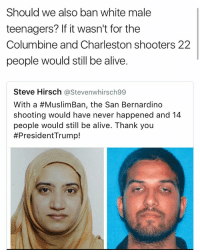 Columbiners: Should we also ban white male  teenagers? If it wasn't for the  Columbine and Charleston shooters 22  people would still be alive.  Steve Hirsch  astevenwhirsch99  With a #MuslimBan, the San Bernardino  shooting would have never happened and 14  people would still be alive. Thank you  #President Trump!