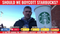 no way: SHOULD WE BOYCOTT STARBUCKS?  MAYBE  NO WAY  YES  ABSOLUTELY  SURE  NO  6754 2322  IF YOU ARE JOINING THE 'STARBUCK'S BOYCOTT' SHARE THIS 1 MILLION TIMES!