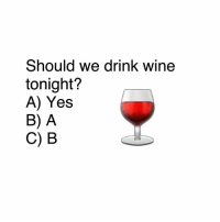 Drinking, Memes, and Wine: Should we drink wine  tonight?  A) Yes  B) A  C) B 🤔