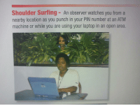 Laptop, Watches, and Atm: Shoulder Surfing - An observer watches you from a  nearby location as you punch in your PIN number at an ATM  machine or while you are using your laptop in an open area.