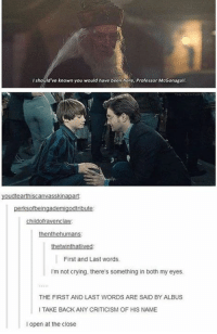 Memes, Not Crying, and Criticism: should've known you would have been here, Professor McGonagall  youdtearthiscanvasskinapart  perksofoeingademigodtribute:  childofravenclaw  thenthe human  twinthatlived  het First and Last words.  I'm not crying, there's something in both my eyes.  THE FIRST AND LAST WORDS ARE SAID BY ALBUS  I TAKE BACK ANY CRITICISM OF HIS NAME  l open at the close