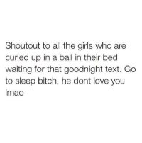 Go to Sleep, Relationships, and Curl: Shout out to all the girls who are  curled up in a ball in their bed  waiting for that goodnight text. Go  to sleep bitch, he dont love you  Imao