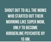 Dank, Moms, and Mom: SHOUT OUT TO ALL THE MOMS  WHO STARTED OUT THEIR  MORNING LIKE SUPER MOM  ONLY TO BECOME  BORDERLINE PSYCHOTIC BY  10 AM