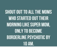 psychotically: SHOUT OUT TO ALL THE MOMS  WHO STARTED OUTTHEIR  MORNING LIKE SUPER MOM,  ONLY TO BECOME  BORDERLINE PSYCHOTIC BY  10 AM