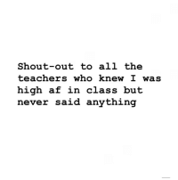 Af, Memes, and High AF: Shout-out to all the  teachers whO Knew L waS  high af in class but  never said anything 🙌 @weedlaughs420
