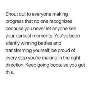 Keep Going: Shout out to everyone making  progress that no one recognizes  because you never let anyone see  your darkest moments. You've been  silently winning battles and  transforming yourself, be proud of  every step you're making in the right  direction. Keep going because you got  this