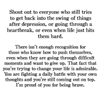 Life, Brave, and Depression: Shout out to everyone who still tries  to get back into the swing of things  after depression, or going through a  heartbreak, or even when life just hits  them hard.  There isn't enough recognition for  those who know how to push themselves,  even when they are going through dıłticult  moments and want to give up. That fact that  you're trying to change your life is admirable.  You are fighting a daily battle with your own  thoughts and you're still coming out on top.  I'm proud of you for being brave.