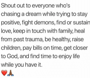 sustain: Shout out to everyone who's  chasing a dream while trying to stay  positive, fight demons, find or sustain  love, keep in touch with family, heal  from past trauma, be healthy, raise  children, pay bills on time, get closer  to God, and find time to enjoy life  while you have it.