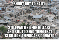 Exactly.: SHOUT OUT TO HAITI  STILL WAITING FOR HILLARY  AND BILL TO SEND THEM THAT  13 BILLION AMERICANS DONATED  ngflip.com Exactly.