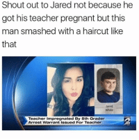 Haircut, Memes, and Pregnant: Shout out to Jared not because he  got his teacher pregnant but this  man smashed with a haircut like  that  Jared  White  Teacher Impregnated By 8th Grader  Arrest Warrant Issued For Teacher My guy Jared got the ultimate game 😭👏👏💀 if you're not already follow me @genuine.gerald 👈🔌