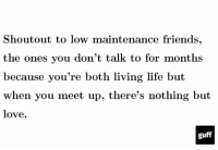 Memes, 🤖, and Shout: Shout out to low maintenance friends,  the ones you don't talk to for months  because you're both living life but  when you meet up, there's nothing but  love.  guff