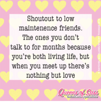 Memes, Lowes, and Friendship: Shout out to low  maintenence friends  The ones you don't  talk to for months because  you're both living life, but  when you meet up there's  nothing but love  T facebook.com Aqueensofsasso That's a STRONG friendship 💝 #QueensofSass