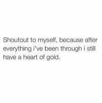 Memes, 🤖, and Gold: Shout out to myself, because after  everything i've been through i still  have a heart of gold. SHOUTOUT TO ME FOR KILLIN IT 💕💯🙌🏼