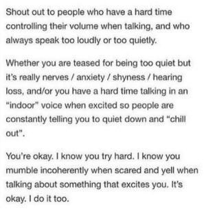 "Chill, Anxiety, and Okay: Shout out to people who have a hard time  controlling their volume when talking, and who  always speak too loudly or too quietly  Whether you are teased for being too quiet but  it's really nerves /anxiety / shyness hearing  loss, and/or you have a hard time talking in an  ""indoor"" voice when excited so people are  constantly telling you to quiet down and ""chill  out""  You're okay. I know you try hard. I know you  mumble incoherently when scared and yell when  talking about something that excites you. It's  okay. I do it too. For every person that doesn't like to listen to you, there's always one who does via /r/wholesomememes https://ift.tt/2YnZj5T"