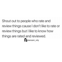 Funny, Memes, and Sarcasm: Shout out to people who rate and  review things cause l don't like to rate or  review things but I like to know how  things are rated and reviewed  @sarcasm_only SarcasmOnly