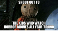 It's always Horror Movie Season.: SHOUT OUT TO  THE KIDS WHO WATCH  HORROR MOVIES ALL YEAR ROUND It's always Horror Movie Season.