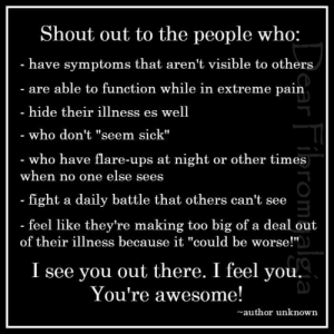 "Ups, Awesome, and Sick: Shout out to the people who:  have symptoms that aren't visible to others  are able to function while in extre  hide their illness es well  who don't ""seem sick""  who have flare-ups at night or other times  me pain  when no one else sees  fight a daily battle that others can't see  feel like they're making too big of a deal out  3  of their illness because it ""could be worse!""  I see you out there. I feel you.  You're awesome!  author unknown"