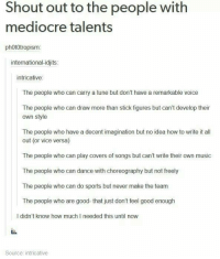Shotout to the people with mediocre talents.: Shout out to the people with  mediocre talents  phOt0tropism  international-idjits  intricative  The people who can carry a tune but don't have a remarkable voice  The people who can draw more than stick figures but can't develop their  own style  The people who have a decent imagination but no idea how to write it all  out (or vice versa)  The people who can play covers of songs but can't write their own music  The people who can dance with choreography but not freely  The people who can do sports but never make the team  The people who are good-that just don't feel good enough  I didn't know how much I needed this until now  Source: intricative Shotout to the people with mediocre talents.