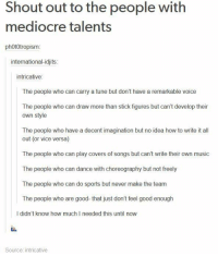 Dancing, Mediocre, and Memes: Shout out to the people with  mediocre talents  phototropism  international-idjits  intricative  The people who can carry a tune but don't have a remarkable voice  The people who can draw more than stick figures but can't develop their  own style  The people who have a decent imagination but no idea how to write it all  out (or vice versa)  The people who can play covers of songs but can't write their own music  The people who can dance with choreography but not freely  The people who can do sports but never make the team  The people who are good that just don't feel good enough  didn't know how much needed this until now  Source: intricative I have mediocre talents!