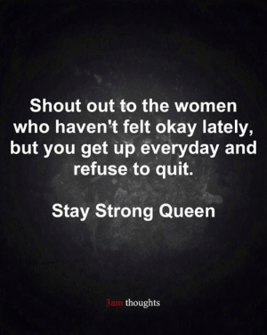 Memes, Queen, and Okay: Shout out to the women  who haven't felt okay lately,  but you get up everyday and  refuse to quit.  Stay Strong Queen  3am thoughts