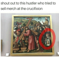 Hustler, Who, and Shout: shout out to this hustler who tried to  sell merch at the crucifixion me🙏irl