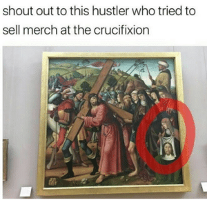 Work hard for the money by Holofan4life FOLLOW 4 MORE MEMES.: shout out to this hustler who tried to  sell merch at the crucifixion Work hard for the money by Holofan4life FOLLOW 4 MORE MEMES.