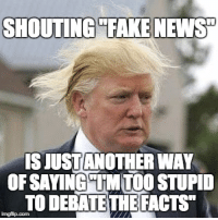 """Facts, Memes, and News: SHOUTING """"EAKE NEWS""""  S JUSTANOTHER WAY  OFSAYING""""TM TOO STUPID  TO DEBATE THE FACTS"""""""