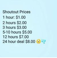 HMU (serious inquiries only) paypal ready only nigga: Shoutout Prices  1 hour: $1.00  2 hours $2.00  3 hours $3.00  5-10 hours $5.00  12 hours $7.00  24 hour deal $8.00 HMU (serious inquiries only) paypal ready only nigga