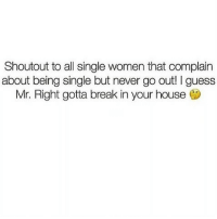 Funny, Memes, and Break: Shoutout to all single women that complain  about being single but never go out! I guess  Mr. Right gotta break in your house @studentproblems is a must follow if you're obsessed with memes😭