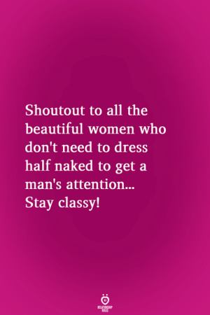 Beautiful, Dress, and Naked: Shoutout to all the  beautiful women who  don't need to dress  half naked to get a  man's attention...  Stay classy!