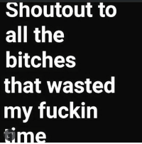 Shoutout to  all the  bitches  that wasted  my fuckin  ime Just in case I never said it 😒😒😒🖕🏿