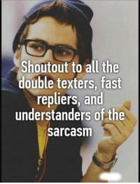 Funny, Sarcasm, and Shoutouts: Shoutout to all the  double texters, fast  repliers, and  understanders of the  sarcasm
