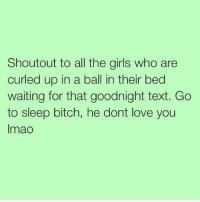 Bitch, Girls, and Go to Sleep: Shoutout to all the girls who are  curled up in a ball in their bed  waiting for that goodnight text. Go  to sleep bitch, he dont love you  lmao Damn